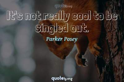 Photo Quote of It's not really cool to be singled out.