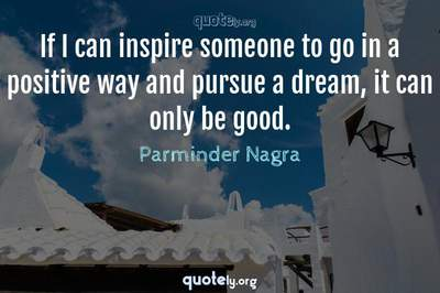 Photo Quote of If I can inspire someone to go in a positive way and pursue a dream, it can only be good.