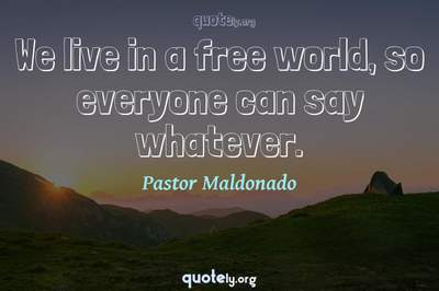 Photo Quote of We live in a free world, so everyone can say whatever.