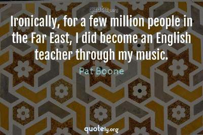 Photo Quote of Ironically, for a few million people in the Far East, I did become an English teacher through my music.