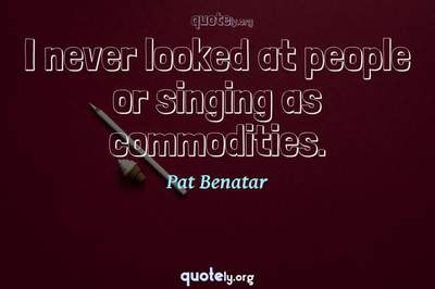 Photo Quote of I never looked at people or singing as commodities.