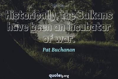 Photo Quote of Historically, the Balkans have been an incubator of war.