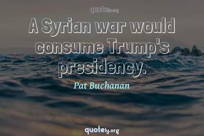 Photo Quote of A Syrian war would consume Trump's presidency.