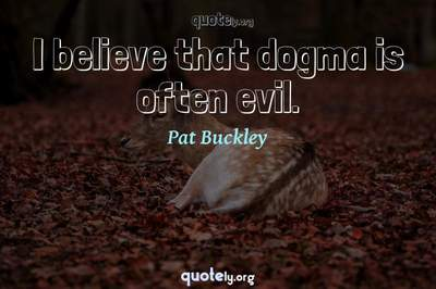 Photo Quote of I believe that dogma is often evil.