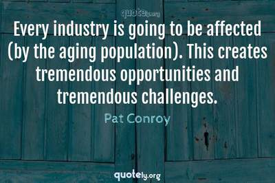 Photo Quote of Every industry is going to be affected (by the aging population). This creates tremendous opportunities and tremendous challenges.