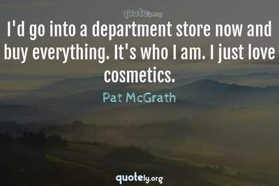 Photo Quote of I'd go into a department store now and buy everything. It's who I am. I just love cosmetics.