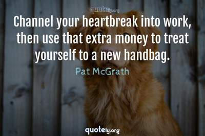 Photo Quote of Channel your heartbreak into work, then use that extra money to treat yourself to a new handbag.