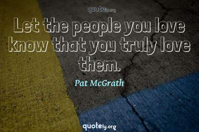 Photo Quote of Let the people you love know that you truly love them.