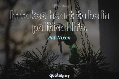 Photo Quote of It takes heart to be in political life.
