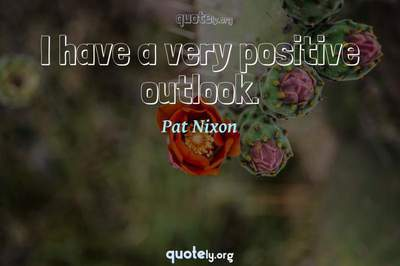 Photo Quote of I have a very positive outlook.