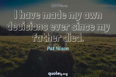 Photo Quote of I have made my own decisions ever since my father died.