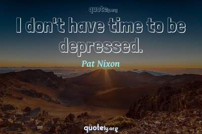 Photo Quote of I don't have time to be depressed.