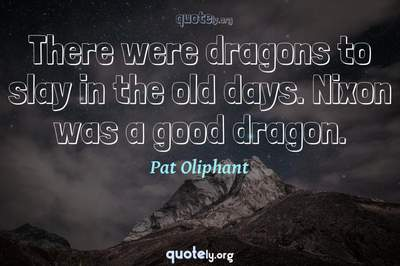 Photo Quote of There were dragons to slay in the old days. Nixon was a good dragon.
