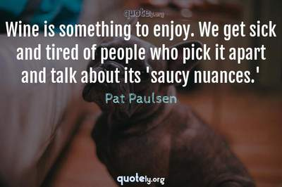 Photo Quote of Wine is something to enjoy. We get sick and tired of people who pick it apart and talk about its 'saucy nuances.'