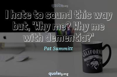 Photo Quote of I hate to sound this way but, 'Why me? Why me with dementia?'
