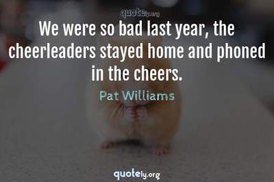 Photo Quote of We were so bad last year, the cheerleaders stayed home and phoned in the cheers.