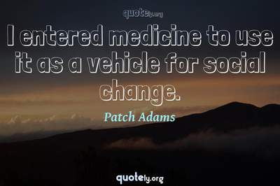 Photo Quote of I entered medicine to use it as a vehicle for social change.