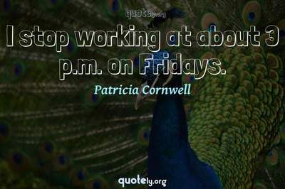 Photo Quote of I stop working at about 3 p.m. on Fridays.