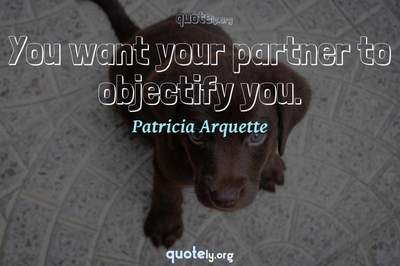 Photo Quote of You want your partner to objectify you.