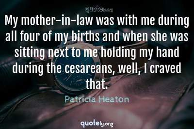 Photo Quote of My mother-in-law was with me during all four of my births and when she was sitting next to me holding my hand during the cesareans, well, I craved that.