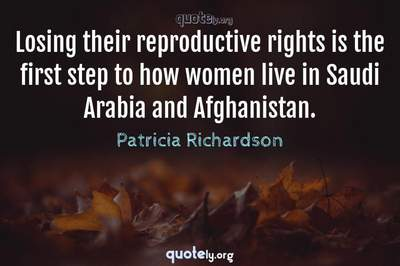 Photo Quote of Losing their reproductive rights is the first step to how women live in Saudi Arabia and Afghanistan.