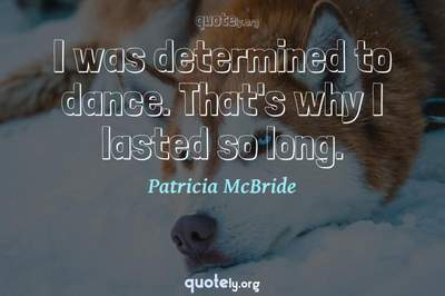 Photo Quote of I was determined to dance. That's why I lasted so long.