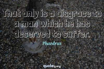 Photo Quote of That only is a disgrace to a man which he has deserved to suffer.
