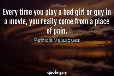 Photo Quote of Every time you play a bad girl or guy in a movie, you really come from a place of pain.