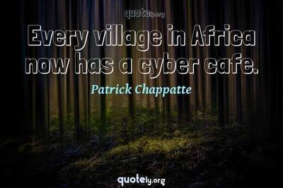 Photo Quote of Every village in Africa now has a cyber cafe.