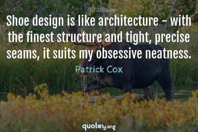 Photo Quote of Shoe design is like architecture - with the finest structure and tight, precise seams, it suits my obsessive neatness.