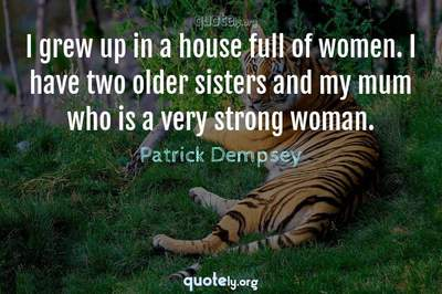Photo Quote of I grew up in a house full of women. I have two older sisters and my mum who is a very strong woman.