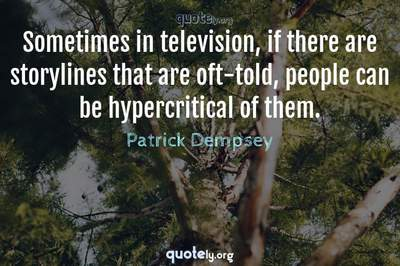 Photo Quote of Sometimes in television, if there are storylines that are oft-told, people can be hypercritical of them.