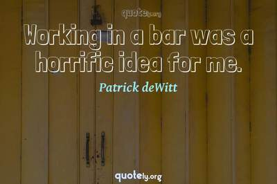 Photo Quote of Working in a bar was a horrific idea for me.