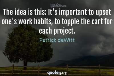 Photo Quote of The idea is this: It's important to upset one's work habits, to topple the cart for each project.
