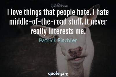Photo Quote of I love things that people hate. I hate middle-of-the-road stuff. It never really interests me.