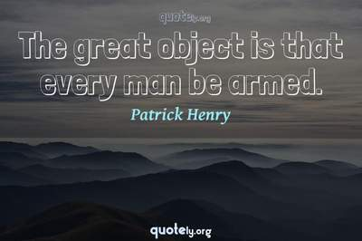 Photo Quote of The great object is that every man be armed.