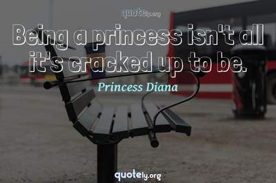 Photo Quote of Being a princess isn't all it's cracked up to be.