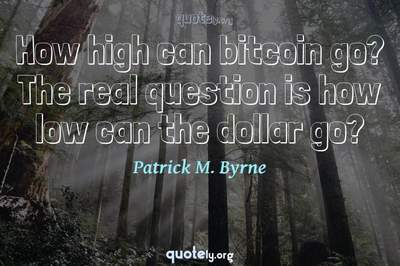 Photo Quote of How high can bitcoin go? The real question is how low can the dollar go?