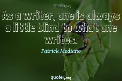 Photo Quote of As a writer, one is always a little blind to what one writes.
