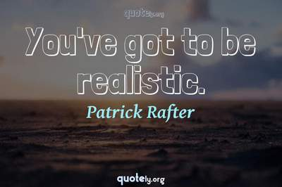 Photo Quote of You've got to be realistic.