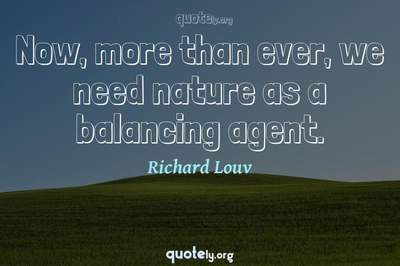 Photo Quote of Now, more than ever, we need nature as a balancing agent.