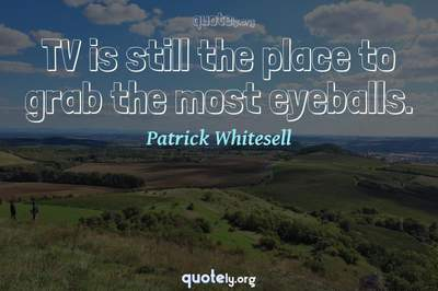 Photo Quote of TV is still the place to grab the most eyeballs.