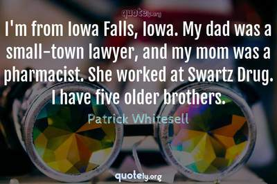 Photo Quote of I'm from Iowa Falls, Iowa. My dad was a small-town lawyer, and my mom was a pharmacist. She worked at Swartz Drug. I have five older brothers.