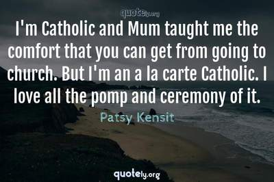 Photo Quote of I'm Catholic and Mum taught me the comfort that you can get from going to church. But I'm an a la carte Catholic. I love all the pomp and ceremony of it.