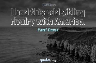 Photo Quote of I had this odd sibling rivalry with America.