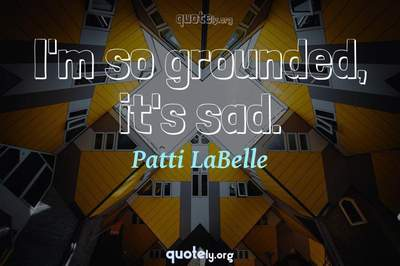 Photo Quote of I'm so grounded, it's sad.