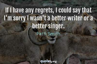 Photo Quote of If I have any regrets, I could say that I'm sorry I wasn't a better writer or a better singer.