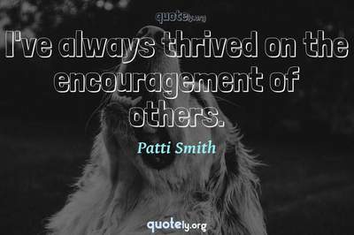 Photo Quote of I've always thrived on the encouragement of others.