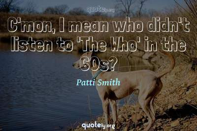Photo Quote of C'mon, I mean who didn't listen to 'The Who' in the 60s?