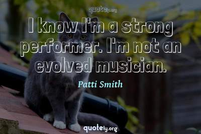 Photo Quote of I know I'm a strong performer. I'm not an evolved musician.